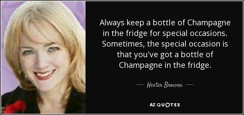 Always keep a bottle of Champagne in the fridge for special occasions. Sometimes, the special occasion is that you've got a bottle of Champagne in the fridge. - Hester Browne
