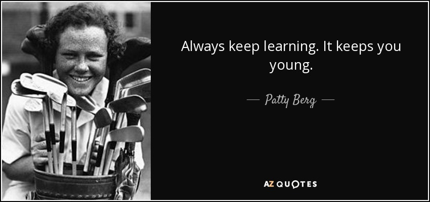 Always keep learning. It keeps you young. - Patty Berg