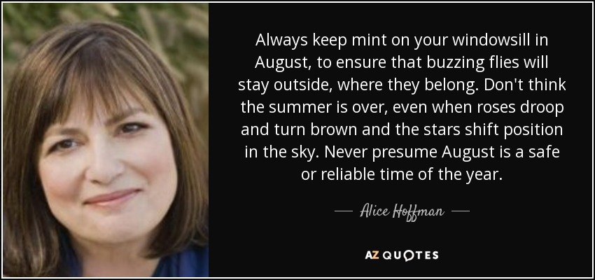 Always keep mint on your windowsill in August, to ensure that buzzing flies will stay outside, where they belong. Don't think the summer is over, even when roses droop and turn brown and the stars shift position in the sky. Never presume August is a safe or reliable time of the year. - Alice Hoffman