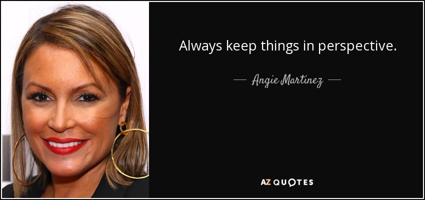 Always keep things in perspective. - Angie Martinez