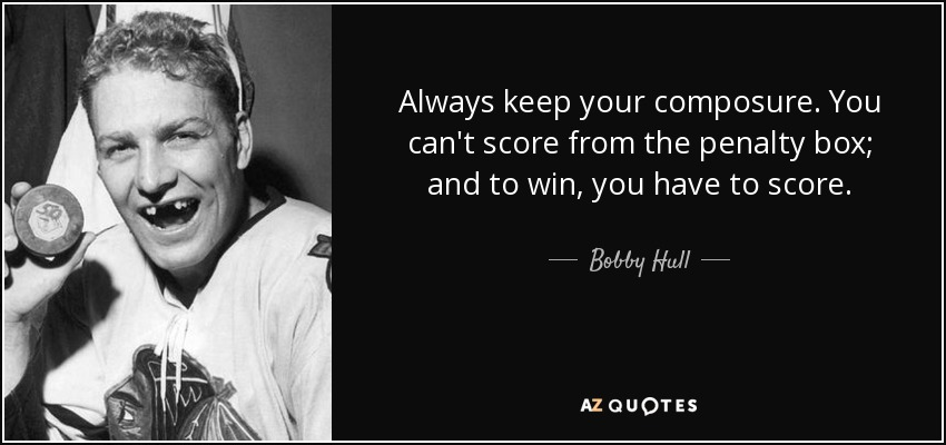 Always keep your composure. You can't score from the penalty box; and to win, you have to score. - Bobby Hull
