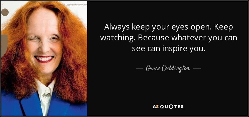 Always keep your eyes open. Keep watching. Because whatever you can see can inspire you. - Grace Coddington