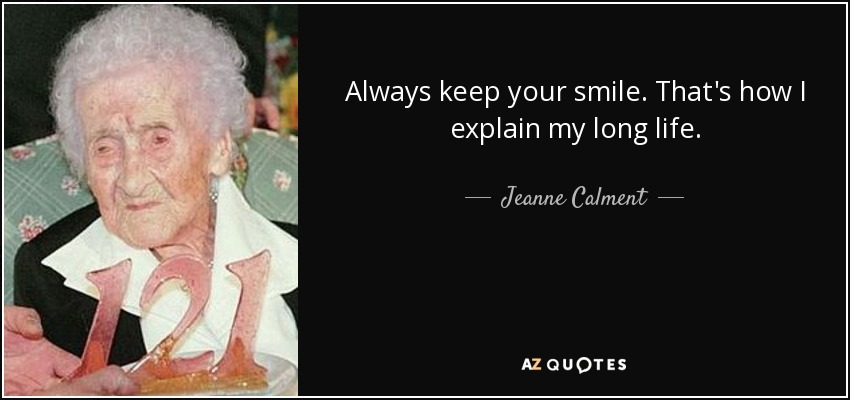 Always keep your smile. That's how I explain my long life. - Jeanne Calment