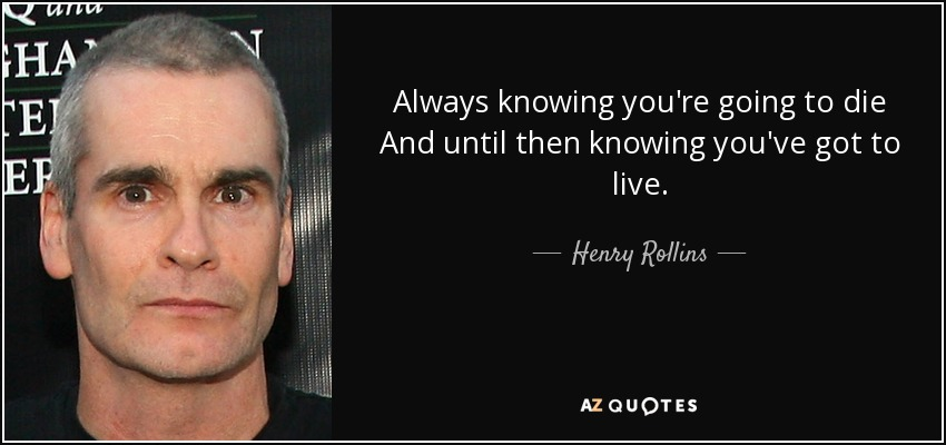 Always knowing you're going to die And until then knowing you've got to live. - Henry Rollins