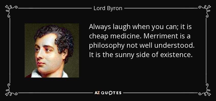 Always laugh when you can; it is cheap medicine. Merriment is a philosophy not well understood. It is the sunny side of existence. - Lord Byron