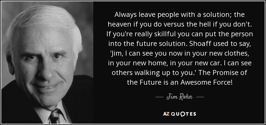Always leave people with a solution; the heaven if you do versus the hell if you don't. If you're really skillful you can put the person into the future solution. Shoaff used to say, 'Jim, I can see you now in your new clothes, in your new home, in your new car. I can see others walking up to you.' The Promise of the Future is an Awesome Force! - Jim Rohn