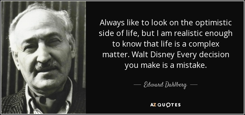 Always like to look on the optimistic side of life, but I am realistic enough to know that life is a complex matter. Walt Disney Every decision you make is a mistake. - Edward Dahlberg