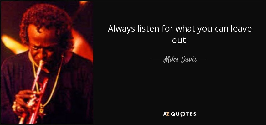 Always listen for what you can leave out. - Miles Davis
