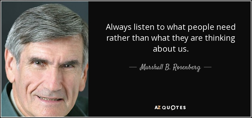 Always listen to what people need rather than what they are thinking about us. - Marshall B. Rosenberg