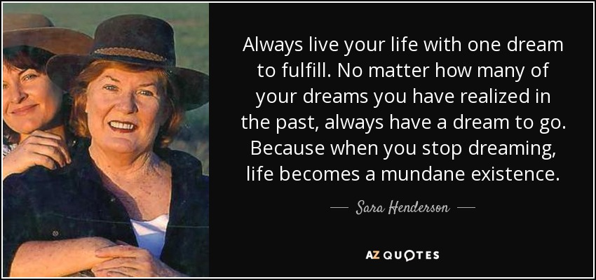 Always live your life with one dream to fulfill. No matter how many of your dreams you have realized in the past, always have a dream to go. Because when you stop dreaming, life becomes a mundane existence. - Sara Henderson