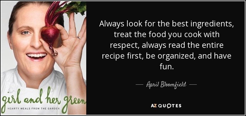 Top 8 quotes by april bloomfield a z quotes always look for the best ingredients treat the food you cook with respect always read the entire recipe first be organized and have fun forumfinder Images