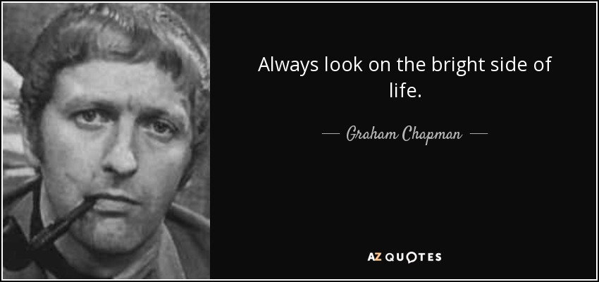 Always look on the bright side of life. - Graham Chapman