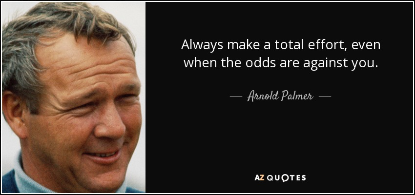 Always make a total effort, even when the odds are against you. - Arnold Palmer