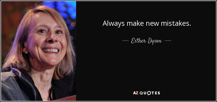 Always make new mistakes. - Esther Dyson