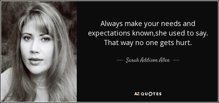 Always make your needs and expectations known,she used to say. That way no one gets hurt. - Sarah Addison Allen
