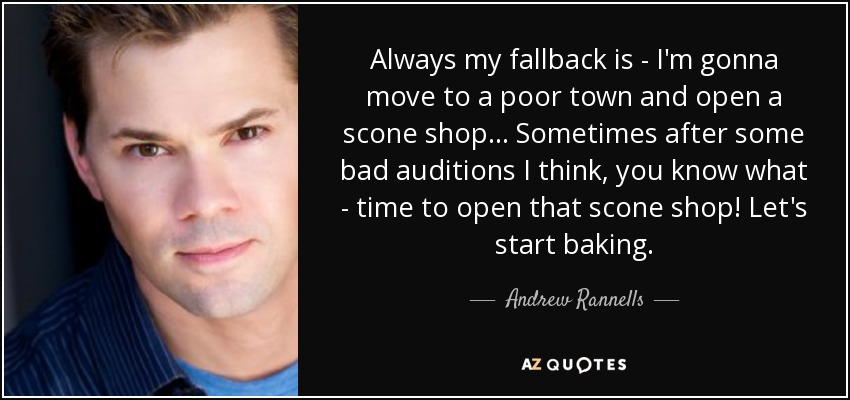 Always my fallback is - I'm gonna move to a poor town and open a scone shop... Sometimes after some bad auditions I think, you know what - time to open that scone shop! Let's start baking. - Andrew Rannells