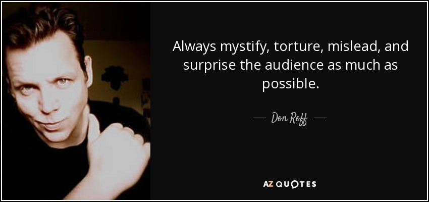 Always mystify, torture, mislead, and surprise the audience as much as possible. - Don Roff