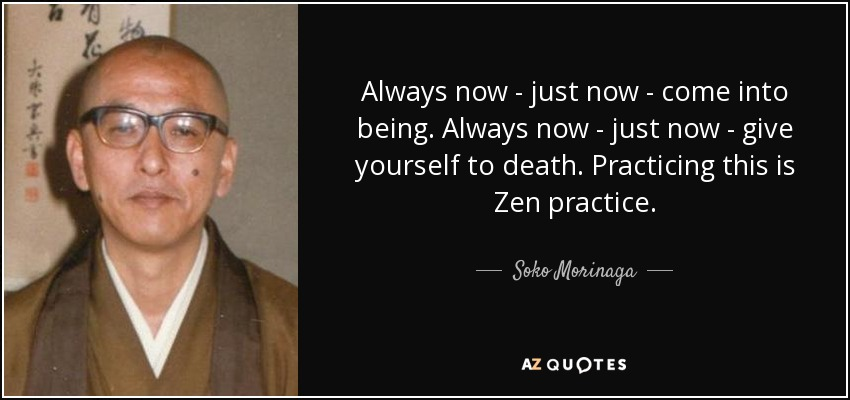 Always now - just now - come into being. Always now - just now - give yourself to death. Practicing this is Zen practice. - Soko Morinaga