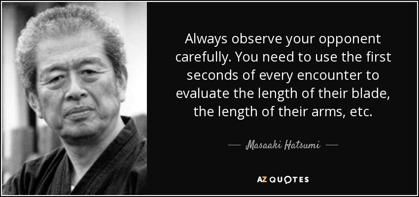 Always observe your opponent carefully. You need to use the first seconds of every encounter to evaluate the length of their blade, the length of their arms, etc. - Masaaki Hatsumi
