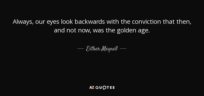 Always, our eyes look backwards with the conviction that then, and not now, was the golden age. - Esther Meynell