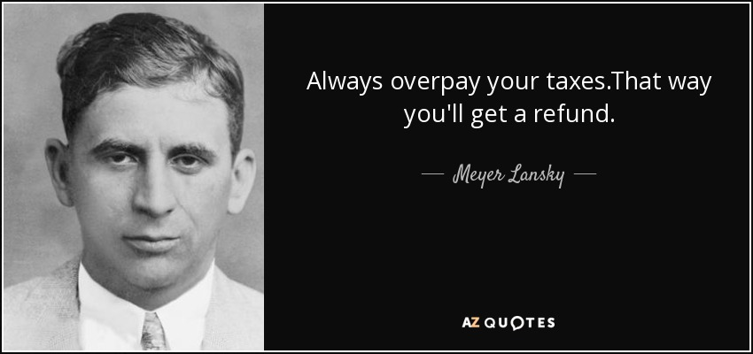 Always overpay your taxes.That way you'll get a refund. - Meyer Lansky