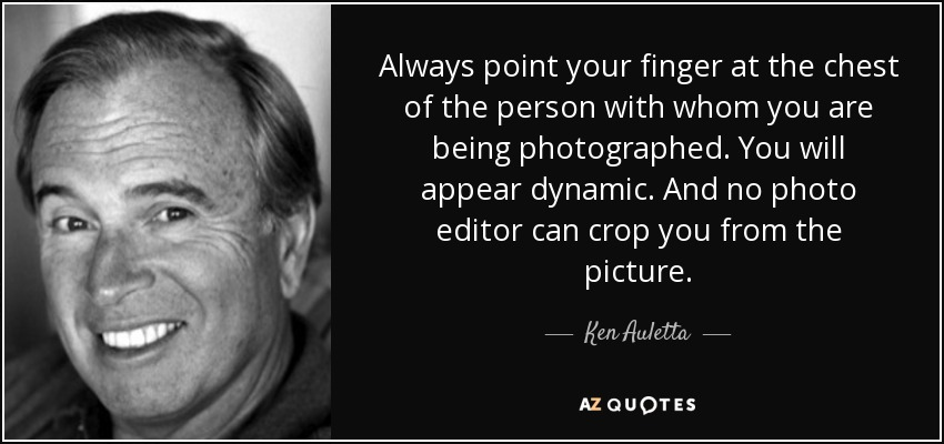 Always point your finger at the chest of the person with whom you are being photographed. You will appear dynamic. And no photo editor can crop you from the picture. - Ken Auletta