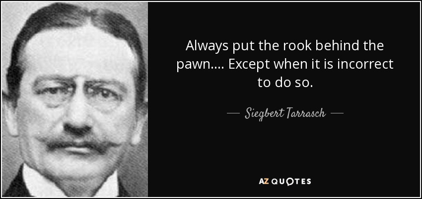 Always put the rook behind the pawn.... Except when it is incorrect to do so. - Siegbert Tarrasch