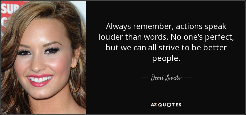 Always remember, actions speak louder than words. No one's perfect, but we can all strive to be better people. - Demi Lovato