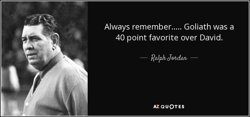 Always remember..... Goliath was a 40 point favorite over David. - Ralph Jordan