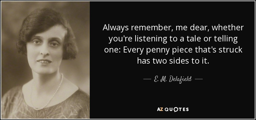 Always remember, me dear, whether you're listening to a tale or telling one: Every penny piece that's struck has two sides to it. - E. M. Delafield