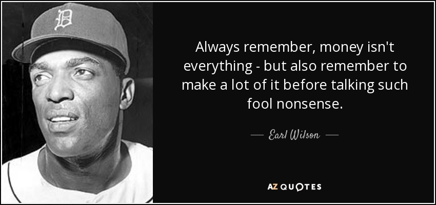 Always remember, money isn't everything - but also remember to make a lot of it before talking such fool nonsense. - Earl Wilson