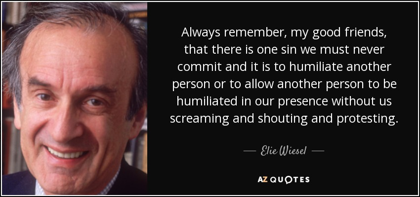Always remember, my good friends, that there is one sin we must never commit and it is to humiliate another person or to allow another person to be humiliated in our presence without us screaming and shouting and protesting. - Elie Wiesel