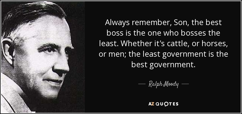 Always remember, Son, the best boss is the one who bosses the least. Whether it's cattle, or horses, or men; the least government is the best government. - Ralph Moody