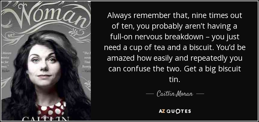 Always remember that, nine times out of ten, you probably aren't having a full-on nervous breakdown – you just need a cup of tea and a biscuit. You'd be amazed how easily and repeatedly you can confuse the two. Get a big biscuit tin. - Caitlin Moran