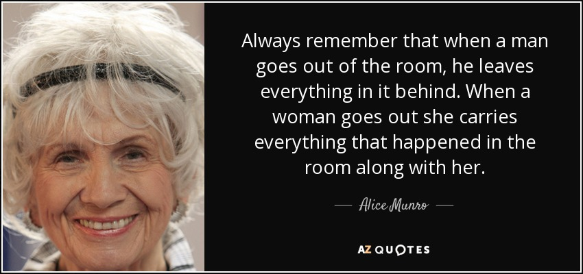 Always remember that when a man goes out of the room, he leaves everything in it behind. When a woman goes out she carries everything that happened in the room along with her. - Alice Munro