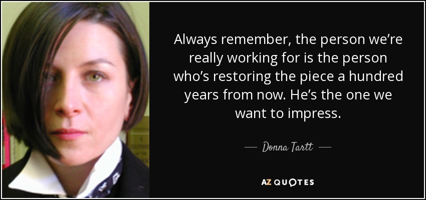 Always remember, the person we're really working for is the person who's restoring the piece a hundred years from now. He's the one we want to impress. - Donna Tartt