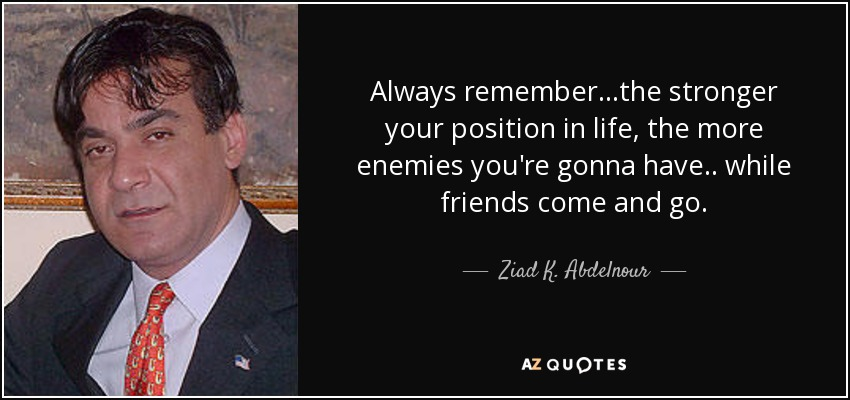 Always remember...the stronger your position in life, the more enemies you're gonna have .. while friends come and go. - Ziad K. Abdelnour