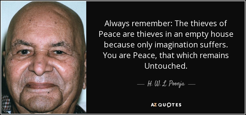 Always remember: The thieves of Peace are thieves in an empty house because only imagination suffers. You are Peace, that which remains Untouched. - H. W. L. Poonja
