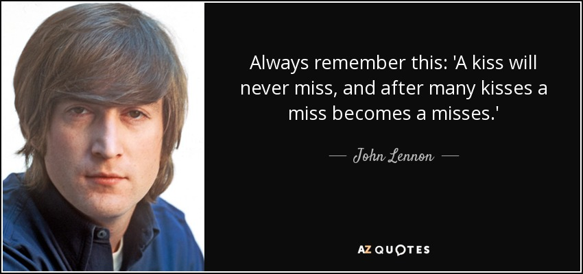 Always remember this: 'A kiss will never miss, and after many kisses a miss becomes a misses.' - John Lennon