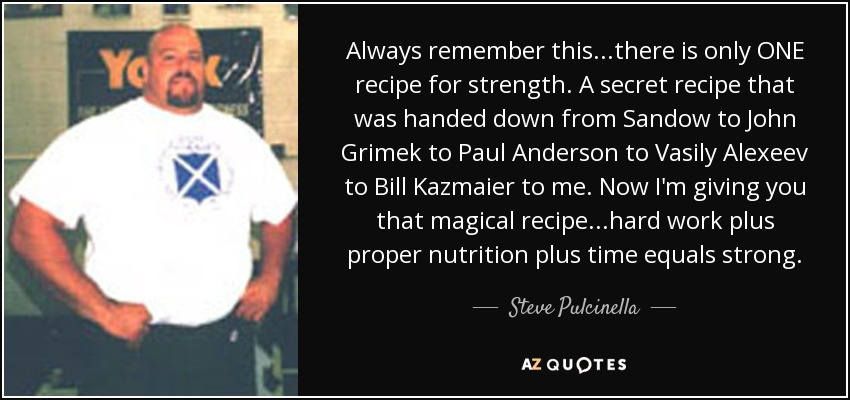 Always remember this...there is only ONE recipe for strength. A secret recipe that was handed down from Sandow to John Grimek to Paul Anderson to Vasily Alexeev to Bill Kazmaier to me. Now I'm giving you that magical recipe...hard work plus proper nutrition plus time equals strong. - Steve Pulcinella