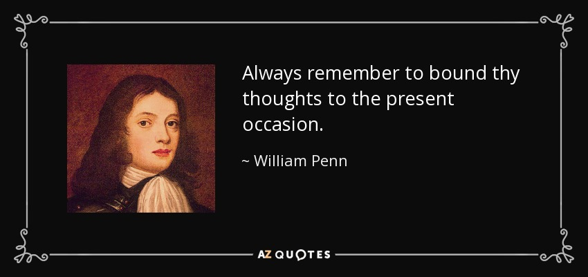 Always remember to bound thy thoughts to the present occasion. - William Penn