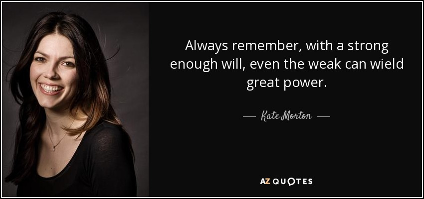 Always remember, with a strong enough will, even the weak can wield great power. - Kate Morton