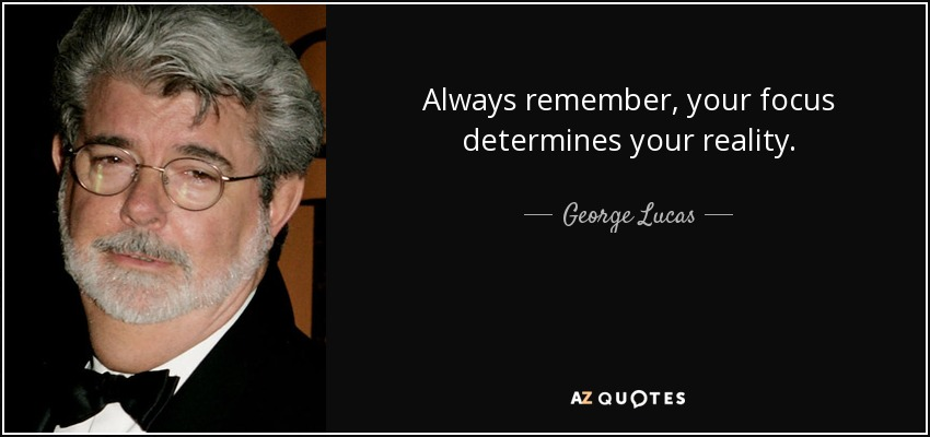 Always remember, your focus determines your reality. - George Lucas