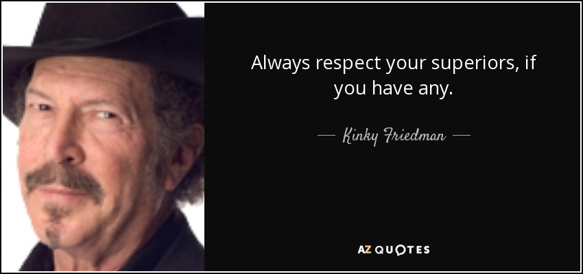 Always respect your superiors, if you have any. - Kinky Friedman