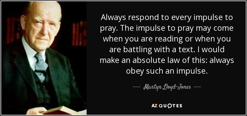 Always respond to every impulse to pray. The impulse to pray may come when you are reading or when you are battling with a text. I would make an absolute law of this: always obey such an impulse. - Martyn Lloyd-Jones
