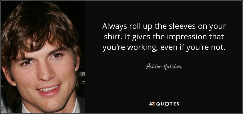 Always roll up the sleeves on your shirt. It gives the impression that you're working, even if you're not. - Ashton Kutcher