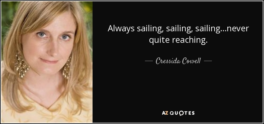 Always sailing, sailing, sailing...never quite reaching. - Cressida Cowell