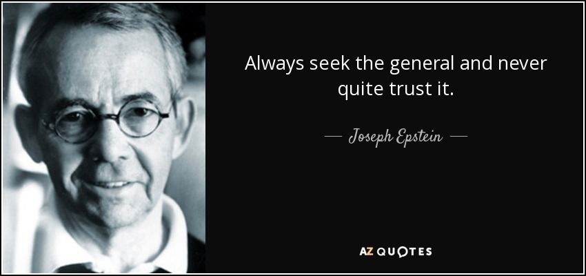 Always seek the general and never quite trust it. - Joseph Epstein