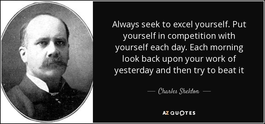 Always seek to excel yourself. Put yourself in competition with yourself each day. Each morning look back upon your work of yesterday and then try to beat it - Charles Sheldon