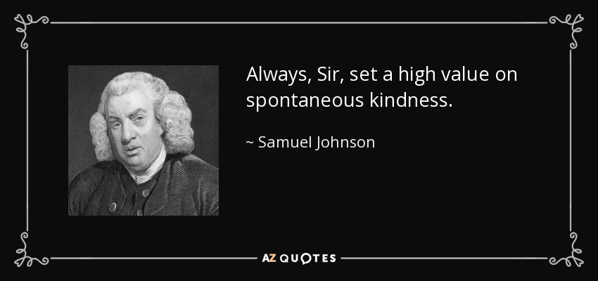 Always, Sir, set a high value on spontaneous kindness. - Samuel Johnson